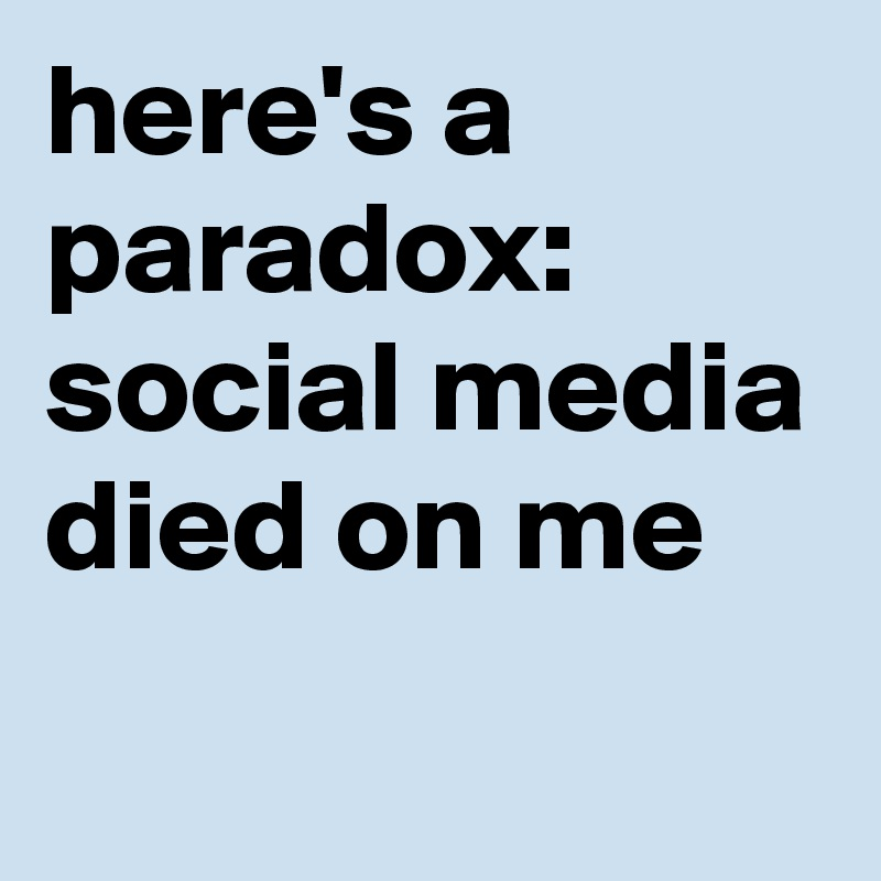 here's a paradox: social media died on me