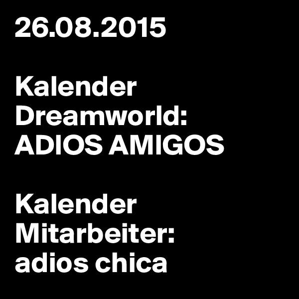 26.08.2015  Kalender Dreamworld:  ADIOS AMIGOS  Kalender Mitarbeiter: adios chica