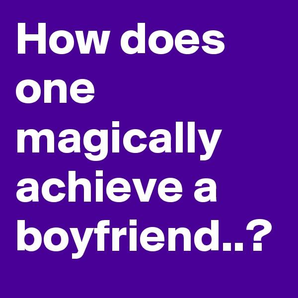 How does one magically achieve a boyfriend..?