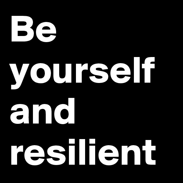 Be yourself and resilient