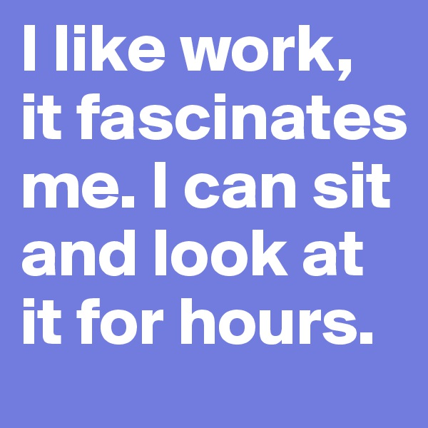 I like work, it fascinates me. I can sit and look at it for hours.