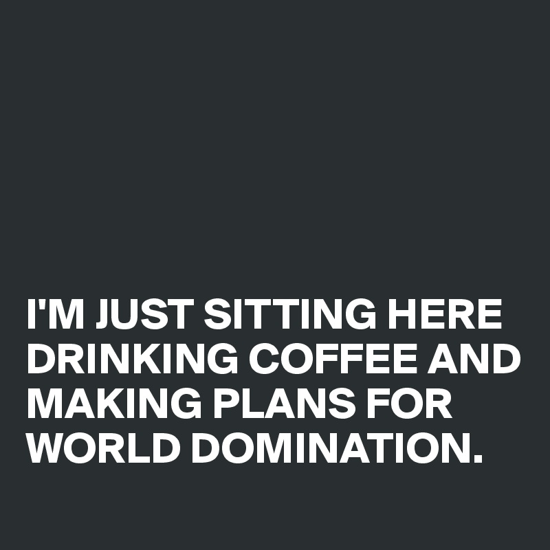 I'M JUST SITTING HERE DRINKING COFFEE AND MAKING PLANS FOR WORLD DOMINATION.