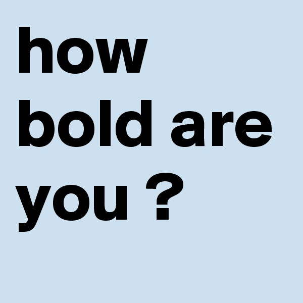 how bold are you ?