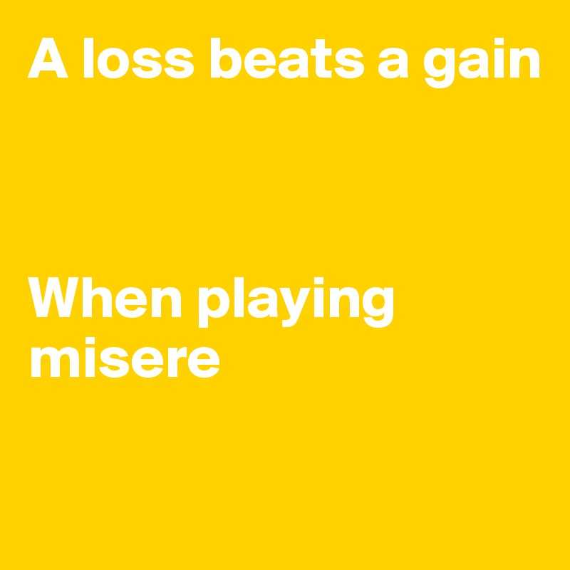 A loss beats a gain    When playing misere