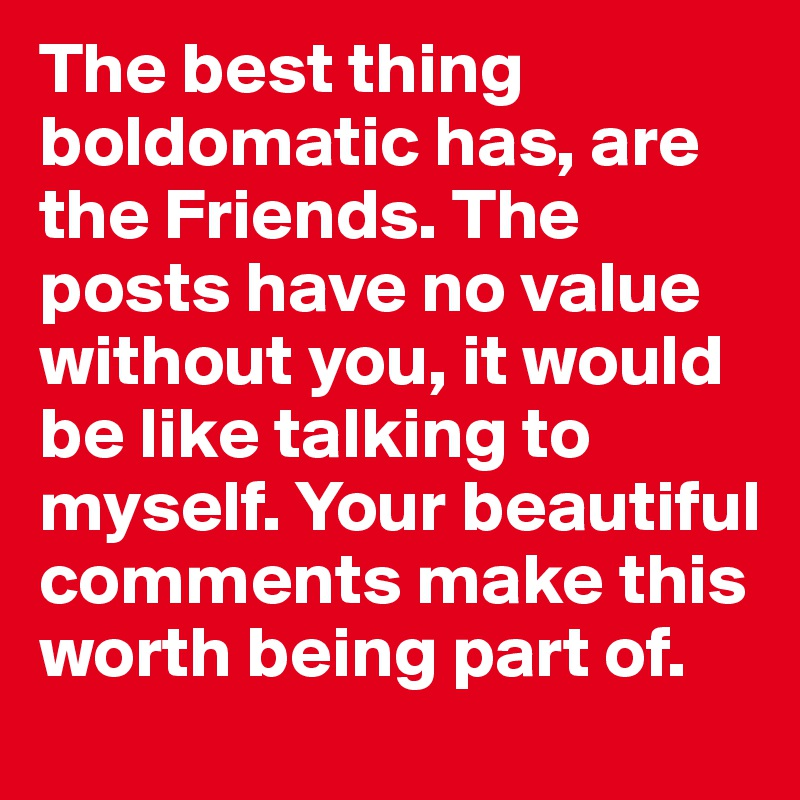 The best thing boldomatic has, are the Friends. The posts have no value without you, it would be like talking to myself. Your beautiful comments make this worth being part of.