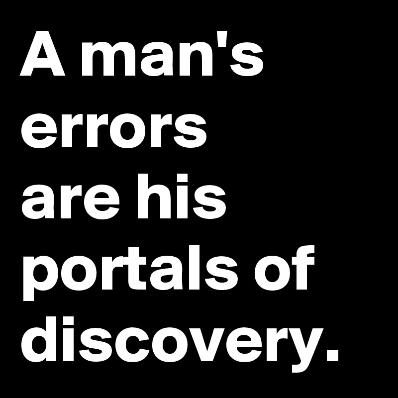 A man's errors  are his portals of discovery.