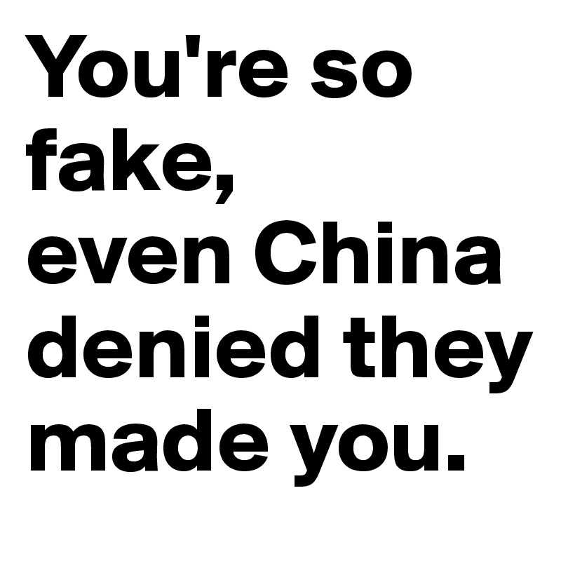You're so fake,  even China denied they made you.