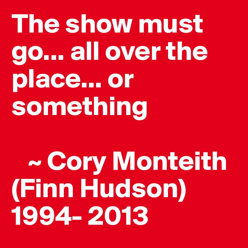The show must go... all over the place... or something     ~ Cory Monteith (Finn Hudson) 1994- 2013