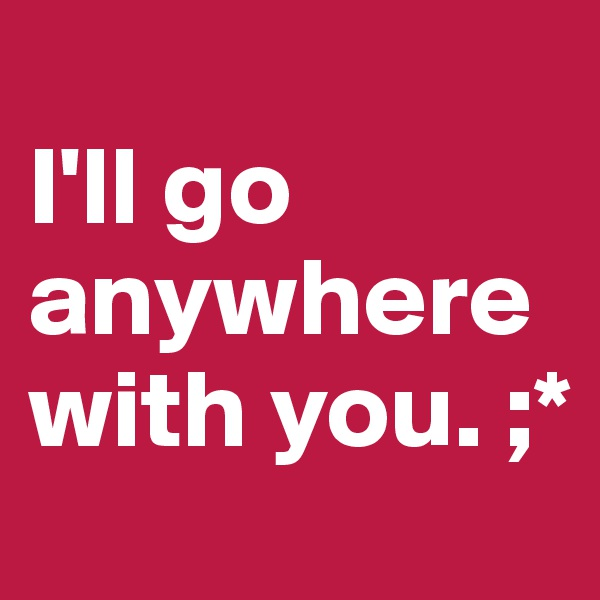 I'll go anywhere with you. ;*