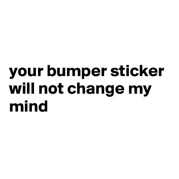 your bumper sticker will not change my mind