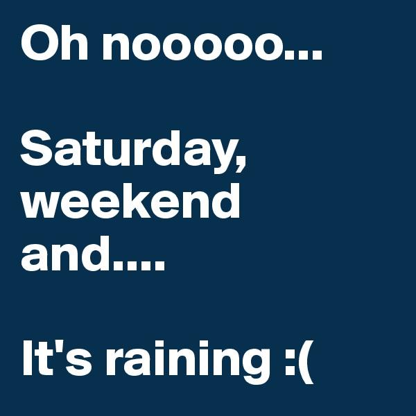 Oh nooooo...  Saturday, weekend and....  It's raining :(