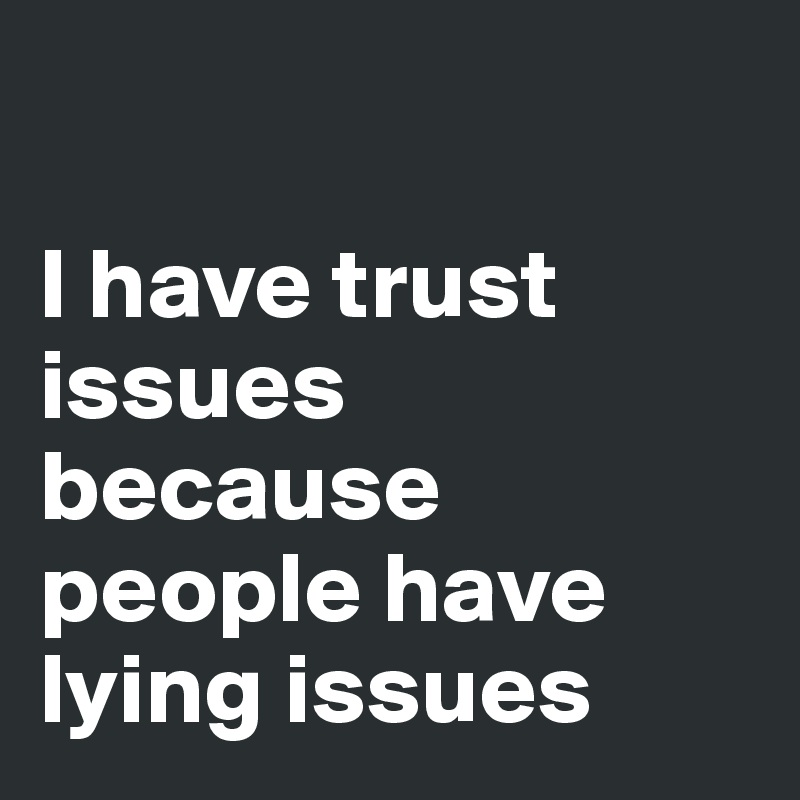 I have trust issues because people have lying issues - Post