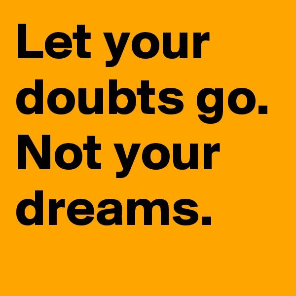 Let your doubts go. Not your dreams.