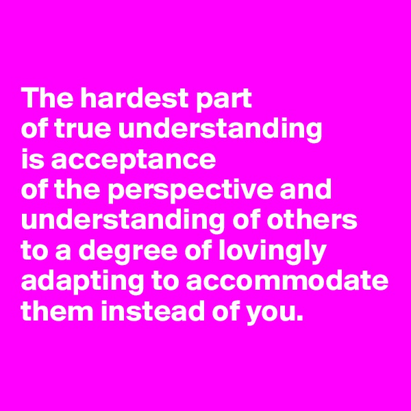 The hardest part  of true understanding  is acceptance  of the perspective and understanding of others to a degree of lovingly adapting to accommodate them instead of you.