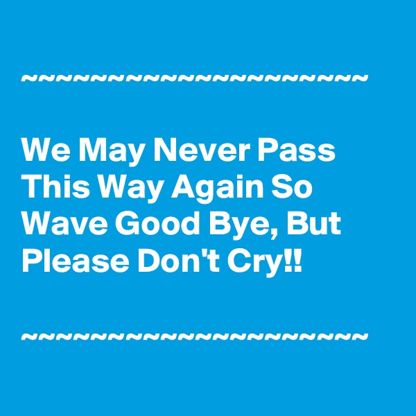~~~~~~~~~~~~~~~~~~~~  We May Never Pass This Way Again So Wave Good Bye, But Please Don't Cry!!  ~~~~~~~~~~~~~~~~~~~~