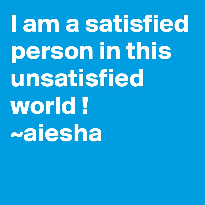 I am a satisfied person in this unsatisfied world ! ~aiesha