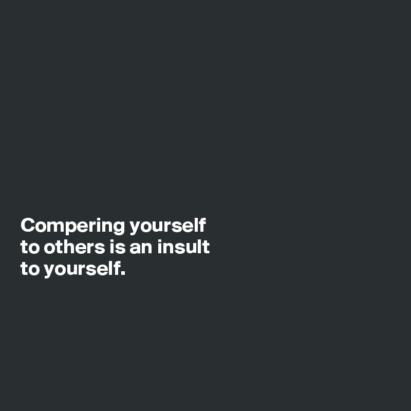 Compering yourself  to others is an insult  to yourself.