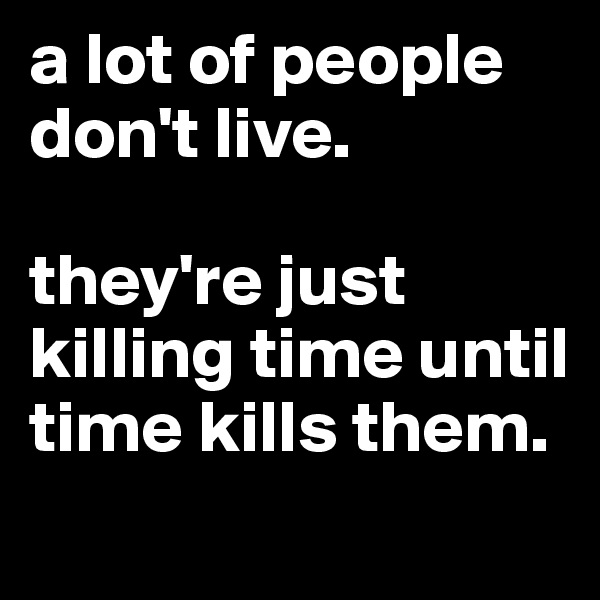 a lot of people don't live.   they're just killing time until time kills them.