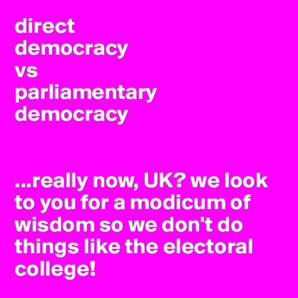 direct  democracy  vs  parliamentary  democracy   ...really now, UK? we look to you for a modicum of wisdom so we don't do things like the electoral college!