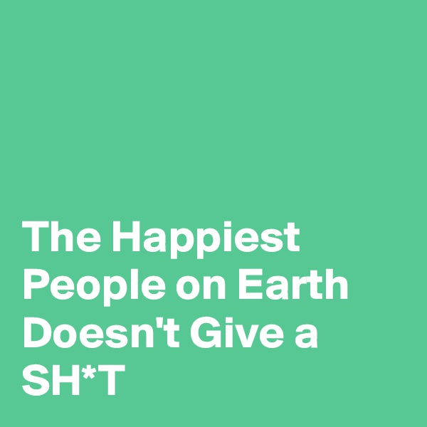 The Happiest People on Earth Doesn't Give a SH*T
