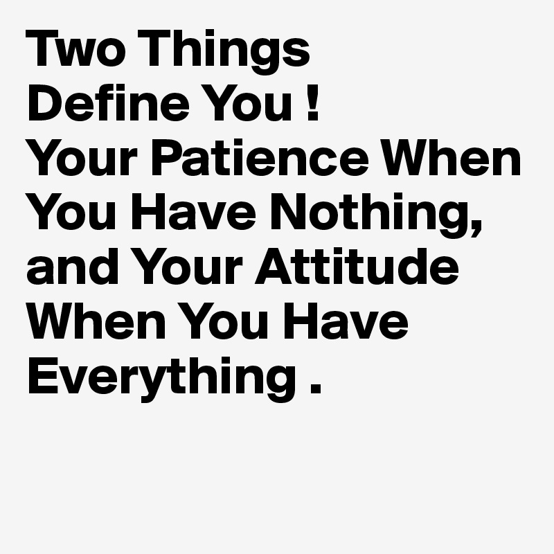 Two Things Define You ! Your Patience When You Have Nothing,  and Your Attitude  When You Have  Everything .