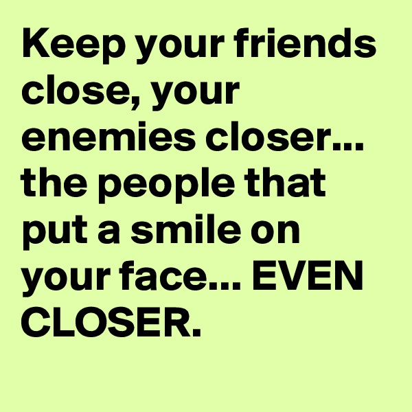 Keep your friends close, your enemies closer... the people that put a smile on your face... EVEN CLOSER.