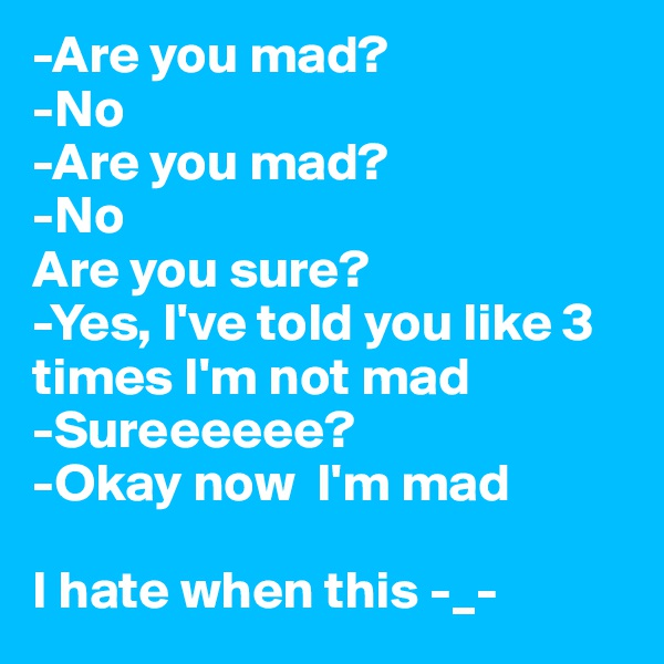 -Are you mad? -No -Are you mad? -No  Are you sure? -Yes, I've told you like 3 times I'm not mad -Sureeeeee? -Okay now  I'm mad   I hate when this -_-