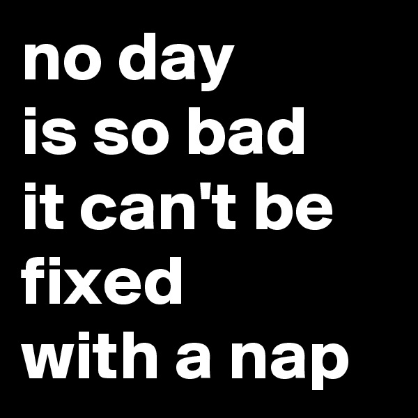 no day is so bad it can't be fixed with a nap