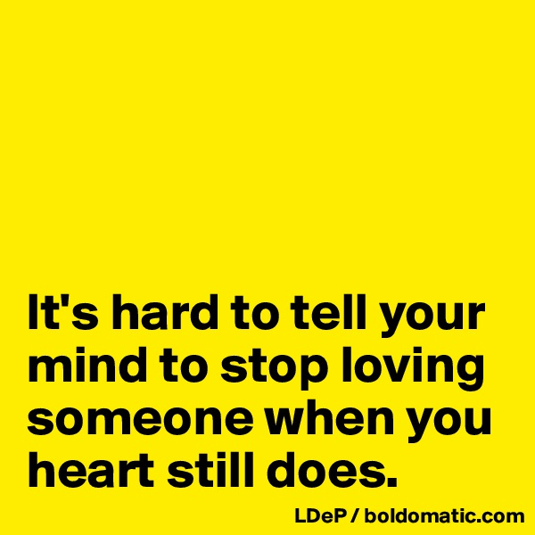 It's hard to tell your mind to stop loving someone when you heart still does.