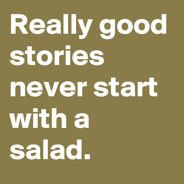 Really good stories never start with a salad.