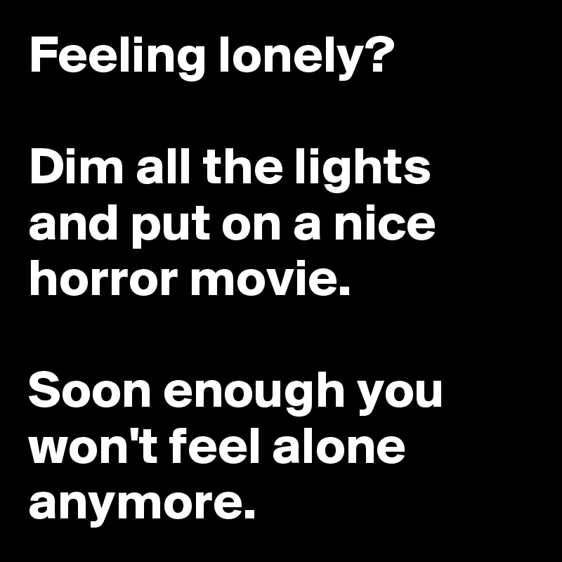 Feeling lonely?   Dim all the lights and put on a nice horror movie.   Soon enough you won't feel alone anymore.
