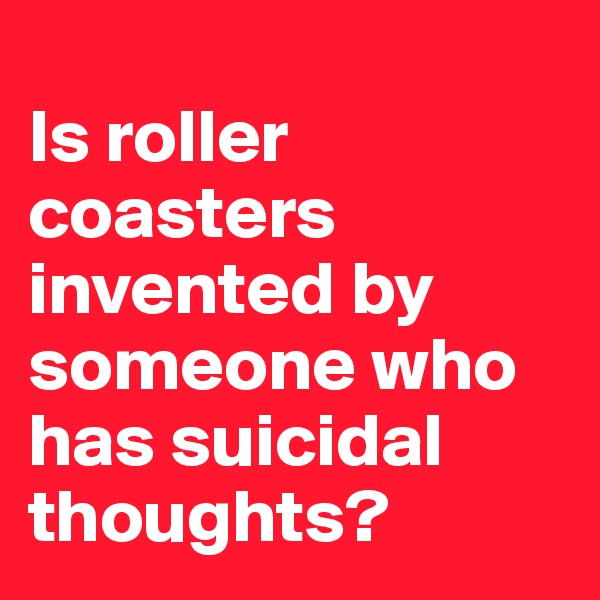 Is roller coasters invented by someone who has suicidal thoughts?