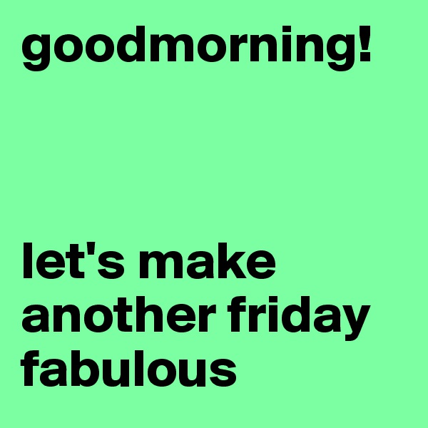 goodmorning!    let's make another friday fabulous