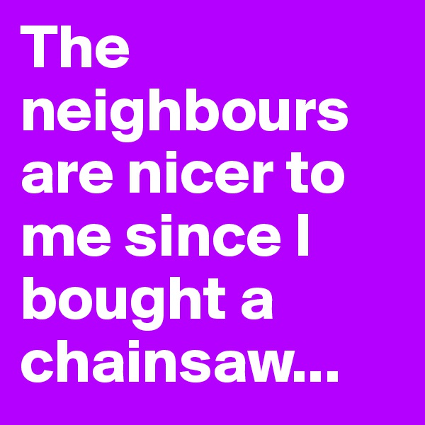 The neighbours are nicer to me since I bought a chainsaw...