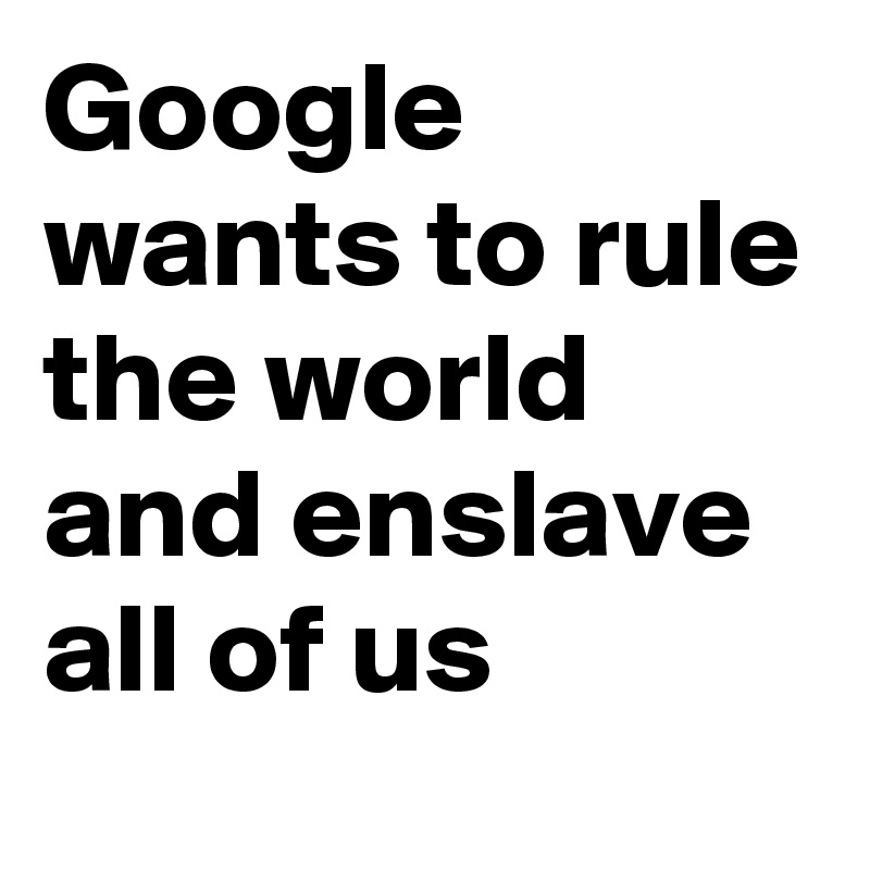 Google wants to rule the world and enslave all of us