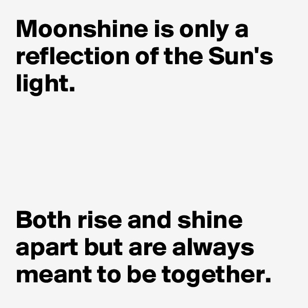 Moonshine is only a reflection of the Sun's light.     Both rise and shine apart but are always meant to be together.
