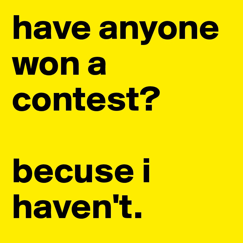 have anyone won a contest?  becuse i haven't.