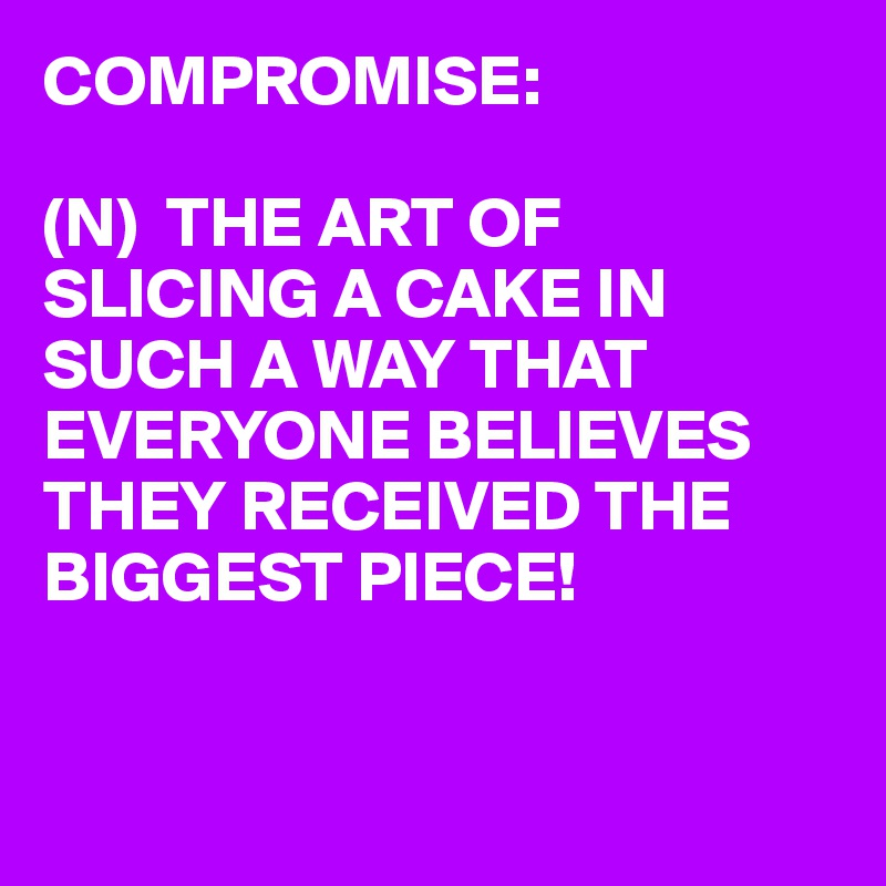 COMPROMISE:  (N)  THE ART OF SLICING A CAKE IN SUCH A WAY THAT EVERYONE BELIEVES THEY RECEIVED THE BIGGEST PIECE!