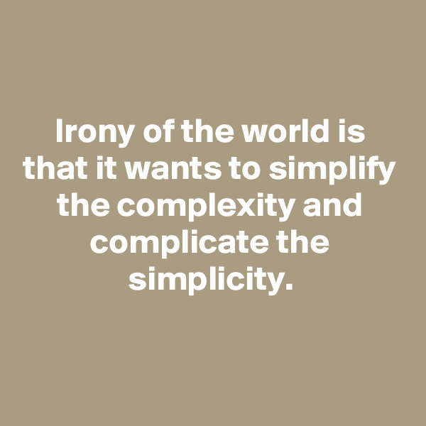 Irony of the world is that it wants to simplify the complexity and complicate the simplicity.