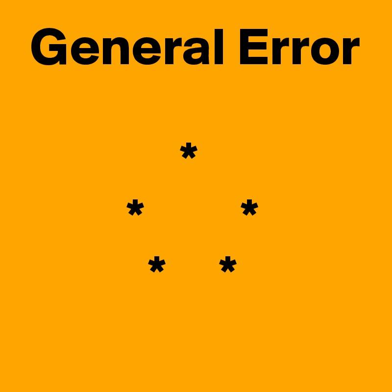 General Error                 *           *         *             *     *