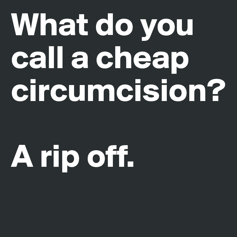 Cheap Circumcision Do You Call A What