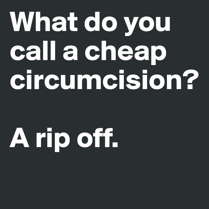 Cheap Circumcision Do You Call A What