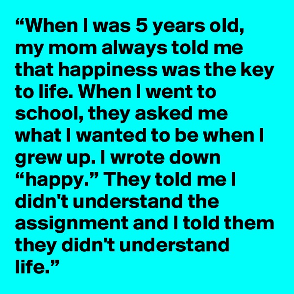 """When I was 5 years old, my mom always told me that happiness was the key to life. When I went to school, they asked me what I wanted to be when I grew up. I wrote down ""happy."" They told me I didn't understand the assignment and I told them they didn't understand life."""