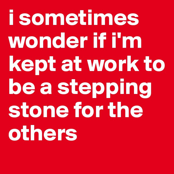 i sometimes wonder if i'm kept at work to be a stepping stone for the others