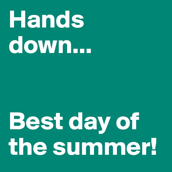 Hands down...   Best day of the summer!