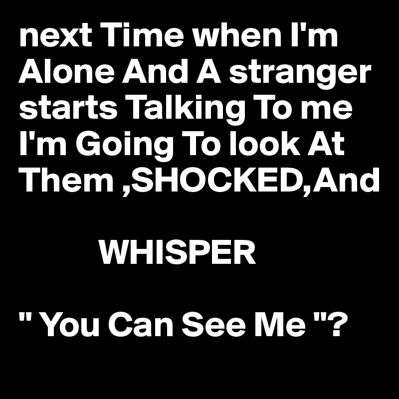 """next Time when I'm Alone And A stranger starts Talking To me I'm Going To look At Them ,SHOCKED,And             WHISPER  """" You Can See Me """"?"""