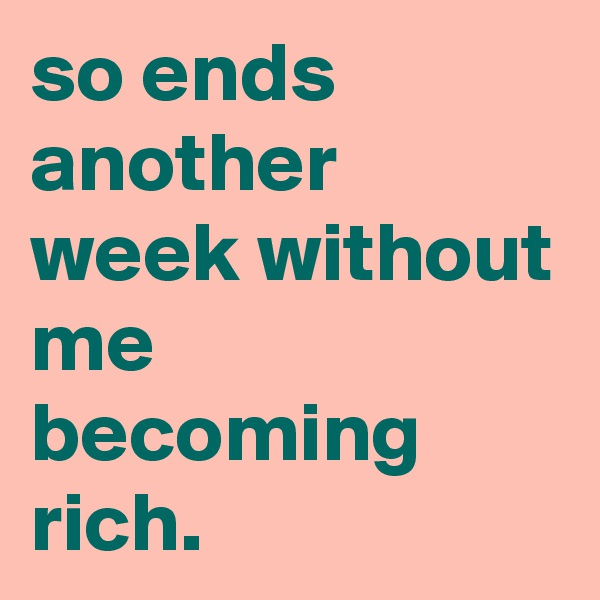 so ends another week without me becoming rich.