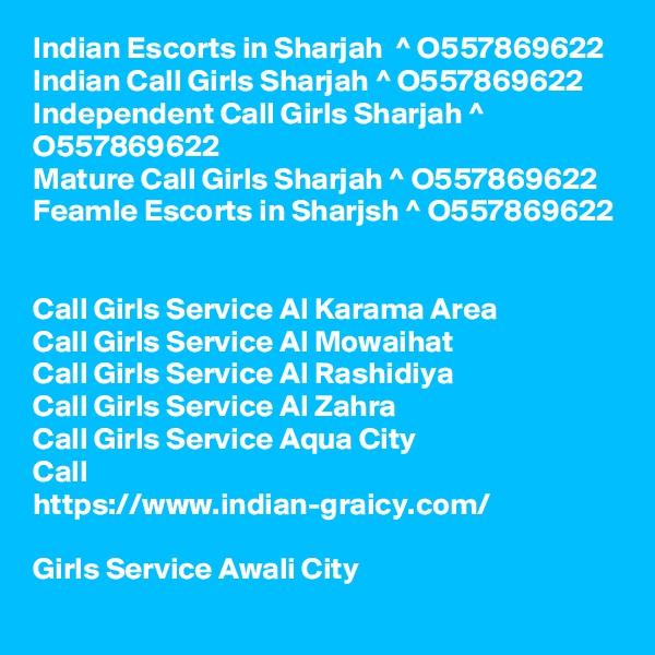Indian Escorts in Sharjah  ^ O557869622  Indian Call Girls Sharjah ^ O557869622  Independent Call Girls Sharjah ^ O557869622  Mature Call Girls Sharjah ^ O557869622  Feamle Escorts in Sharjsh ^ O557869622   Call Girls Service Al Karama Area Call Girls Service Al Mowaihat Call Girls Service Al Rashidiya Call Girls Service Al Zahra Call Girls Service Aqua City Call  https://www.indian-graicy.com/  Girls Service Awali City