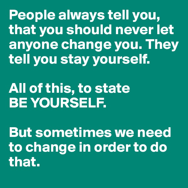 People always tell you, that you should never let anyone change you. They tell you stay yourself.  All of this, to state BE YOURSELF.  But sometimes we need to change in order to do that.