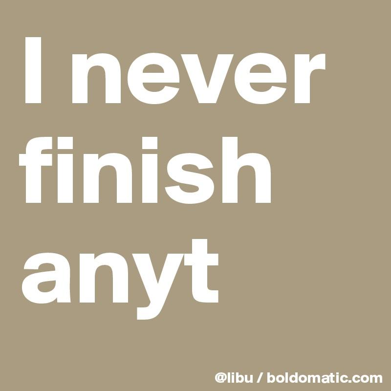I never finish anyt